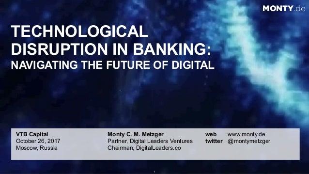 © 2017 Monty C. M. Metzgerwww.monty.de | @montymetzger 1 TECHNOLOGICAL  DISRUPTION IN BANKING: NAVIGATING THE FUTURE OF ...