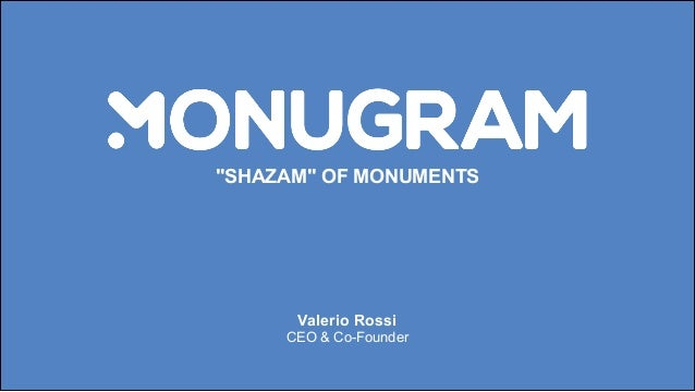 """SHAZAM"" OF MONUMENTS Valerio Rossi CEO & Co-Founder"