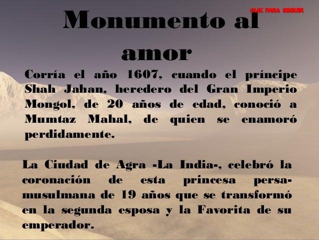 Monumento al  amor  Corría el año 1607, cuando el príncipe  Shah Jahan, heredero del Gran Imperio  Mongol, de 20 años de e...