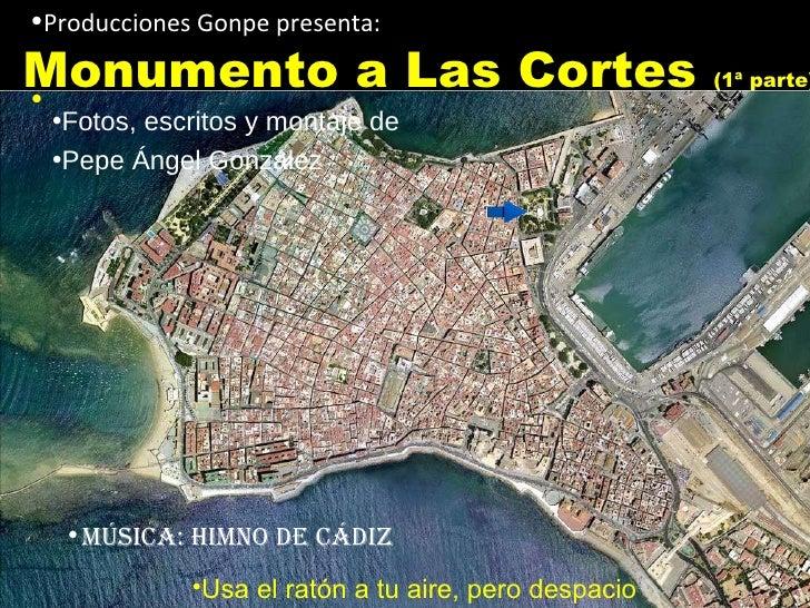 Monumento a Las Cortes  (1ª parte) <ul><li>Producciones Gonpe presenta: </li></ul><ul><li>Música: Himno de Cádiz </li></ul...