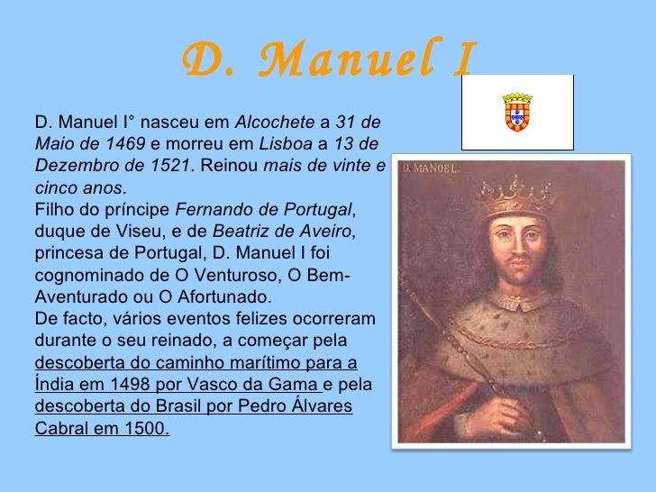 D. Manuel I D. Manuel I° nasceu em  Alcochete  a  31 de Maio de 1469  e morreu em  Lisboa  a  13 de Dezembro de 1521 . Rei...