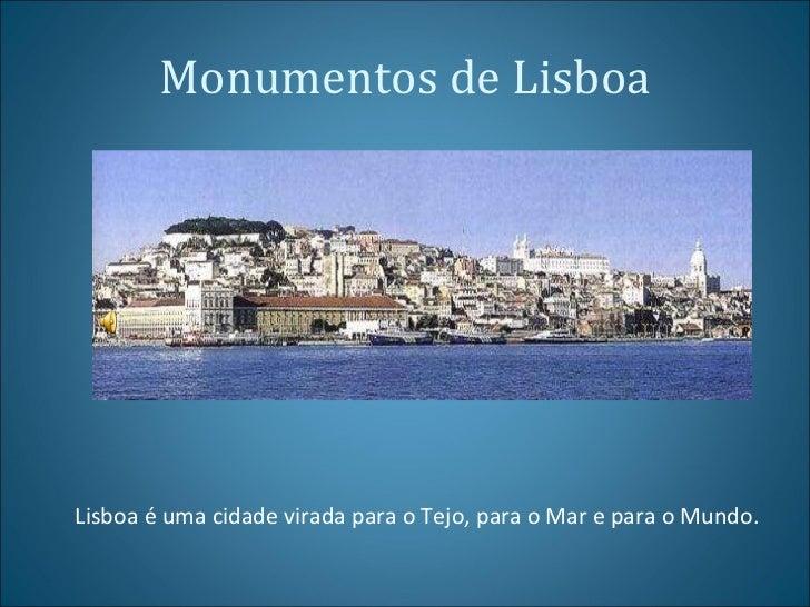 Monumentos de Lisboa Lisboa é uma cidade virada para o Tejo, para o Mar e para o Mundo.