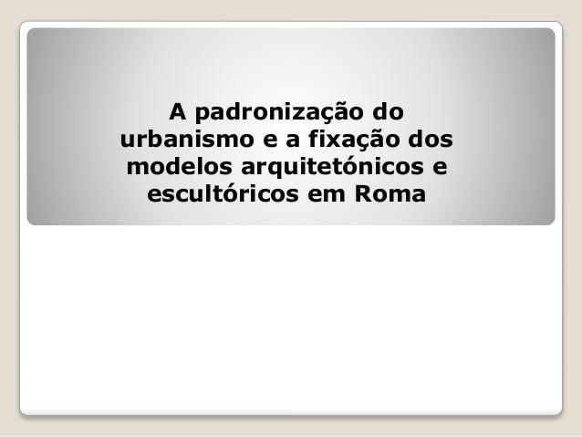 A padronização do urbanismo e a fixação dos modelos arquitetónicos e escultóricos em Roma