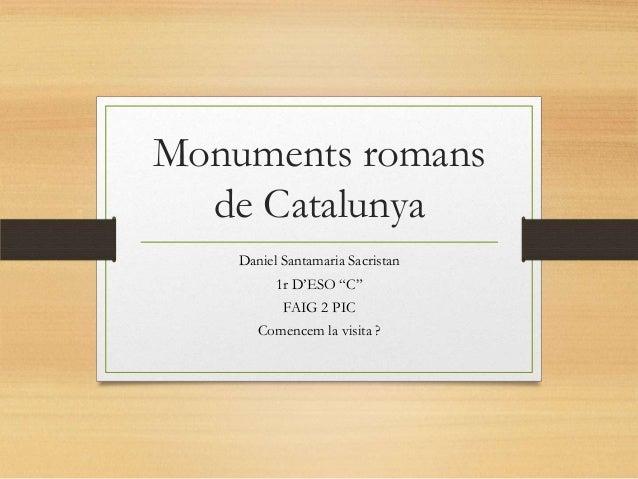 """Monuments romans de Catalunya Daniel Santamaria Sacristan 1r D'ESO """"C"""" FAIG 2 PIC Comencem la visita ?"""