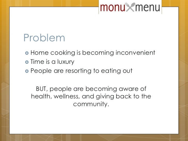 Problem<br />Home cooking is becoming inconvenient<br />Time is a luxury<br />People are resorting to eating out<br />BUT,...