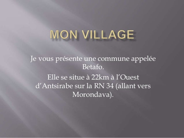 Je vous présente une commune appelée Betafo. Elle se situe à 22km à l'Ouest d'Antsirabe sur la RN 34 (allant vers Morondav...