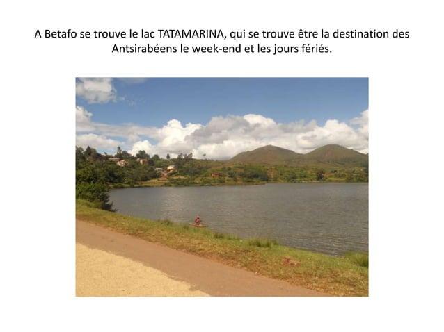 A Betafo se trouve le lac TATAMARINA, qui se trouve être la destination des Antsirabéens le week-end et les jours fériés.