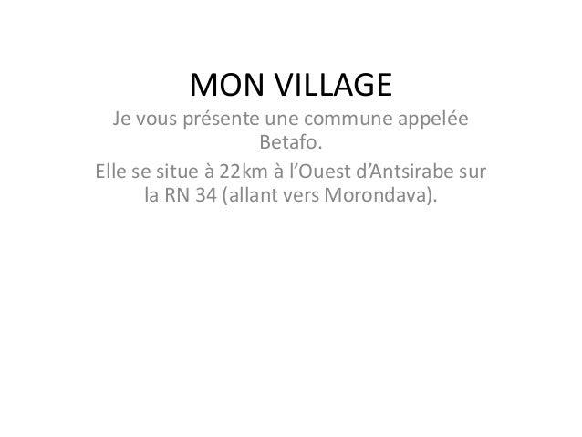 MON VILLAGE Je vous présente une commune appelée Betafo. Elle se situe à 22km à l'Ouest d'Antsirabe sur la RN 34 (allant v...
