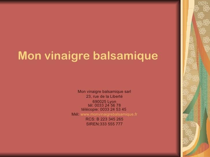 Mon vinaigre balsamique   Mon vinaigre balsamique sarl 23, rue de la Liberté 690025 Lyon tél: 0033 24 56 78 télécopie: 003...