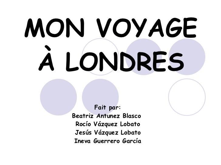 MON VOYAGE À LONDRES Fait par: Beatriz Antunez Blasco  Rocío Vázquez Lobato Jesús Vázquez Lobato Ineva Guerrero García