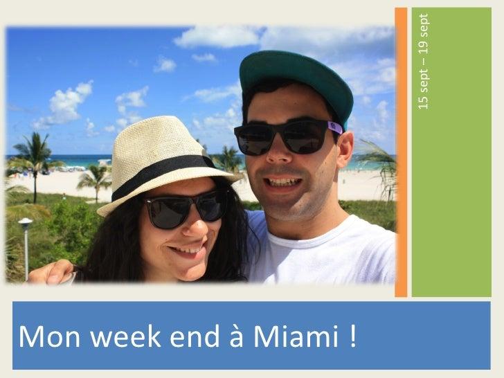 <ul><li>Mon week end à Miami ! </li></ul><ul><li>15 sept – 19 sept </li></ul>