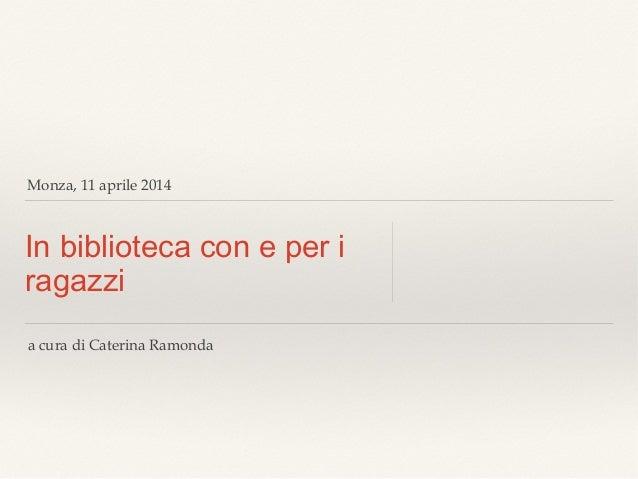 Monza, 11 aprile 2014 In biblioteca con e per i ragazzi a cura di Caterina Ramonda