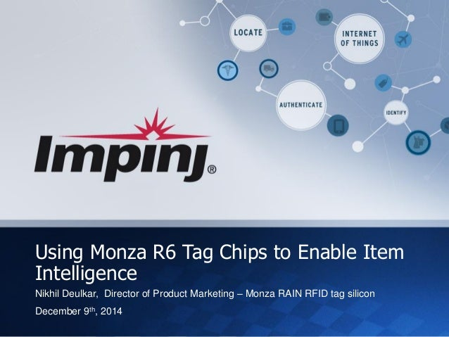 Impinj Proprietary and Confidential  © Impinj 2014  Using Monza R6 Tag Chips to Enable Item Intelligence  Nikhil Deulkar, ...