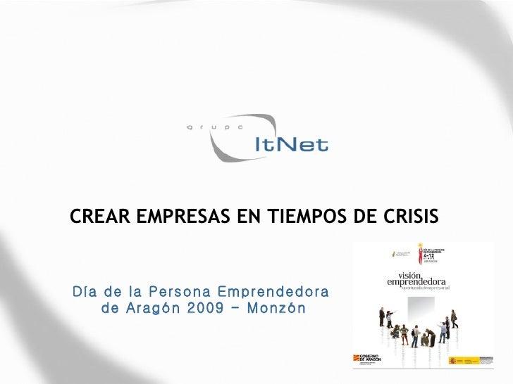 CREAR EMPRESAS EN TIEMPOS DE CRISIS Día de la Persona Emprendedora  de Aragón 2009 - Monzón