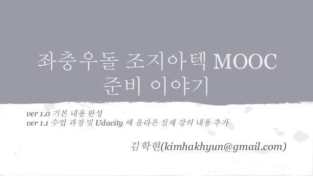 좌충우돌 조지아텍 MOOC  준비 이야기  ver 1.0 기본 내용 완성  ver 1.1 수업 과정 및 Udacity 에 올라온 실제 강의 내용 추가  김학현(kimhakhyun@gmail.com)
