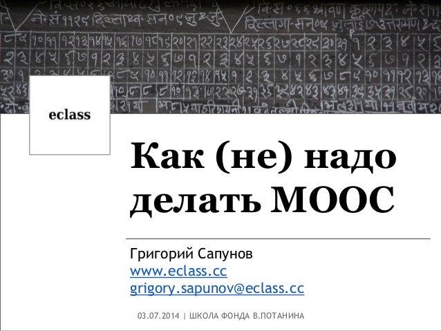 Как (не) надо делать MOOC Григорий Сапунов www.eclass.cc grigory.sapunov@eclass.cc 03.07.2014 | ШКОЛА ФОНДА В.ПОТАНИНА
