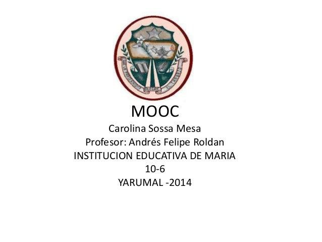 MOOC Carolina Sossa Mesa Profesor: Andrés Felipe Roldan INSTITUCION EDUCATIVA DE MARIA 10-6 YARUMAL -2014