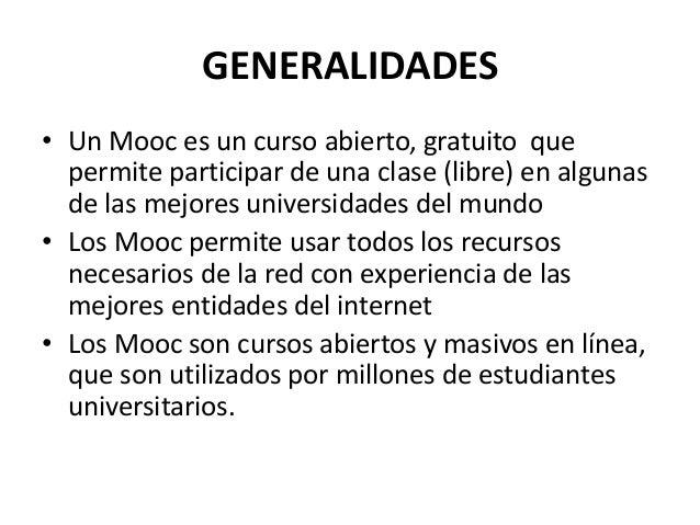 GENERALIDADES • Un Mooc es un curso abierto, gratuito que permite participar de una clase (libre) en algunas de las mejore...
