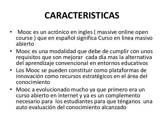 CARACTERISTICAS • Mooc es un acrónico en ingles ( massive online open course ) que en español significa Curso en linea mas...