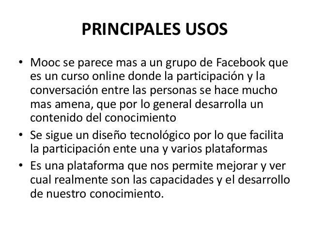 PRINCIPALES USOS • Mooc se parece mas a un grupo de Facebook que es un curso online donde la participación y la conversaci...
