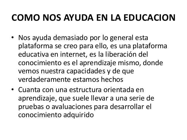 COMO NOS AYUDA EN LA EDUCACION • Nos ayuda demasiado por lo general esta plataforma se creo para ello, es una plataforma e...