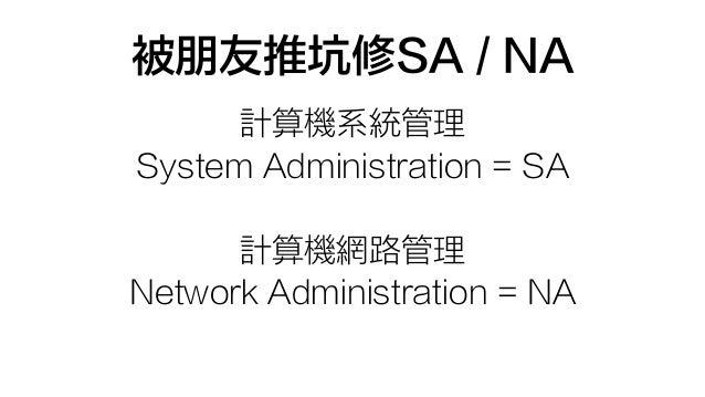 被朋友推坑修SA / NA 計算機系統管理 System Administration = SA 計算機網路管理 Network Administration = NA