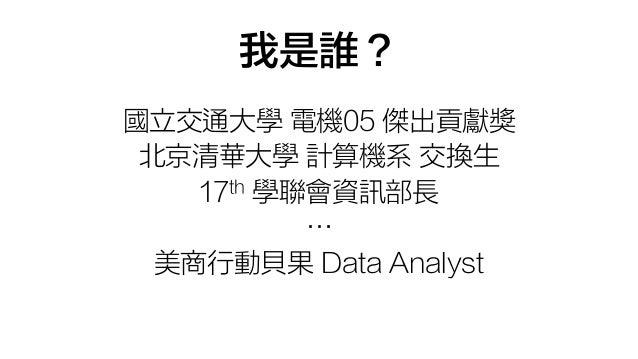 我是誰? 國立交通大學 電機05 傑出貢獻獎 北京清華大學 計算機系 交換生 17th 學聯會資訊部長 … 美商行動貝果 Data Analyst