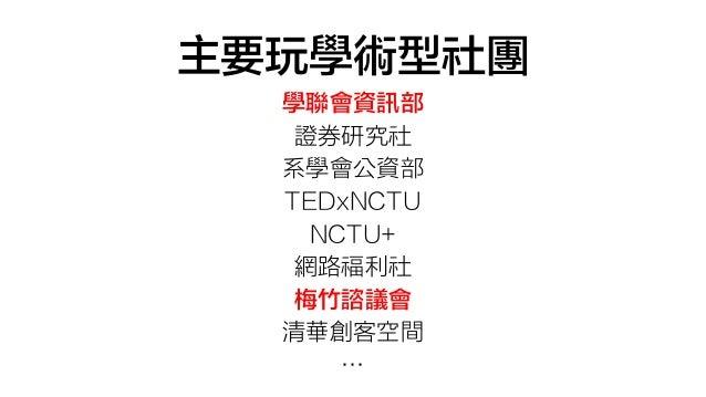 主要玩學術型社團 學聯會資訊部 證券研究社 系學會公資部 TEDxNCTU NCTU+ 網路福利社 梅竹諮議會 清華創客空間 …