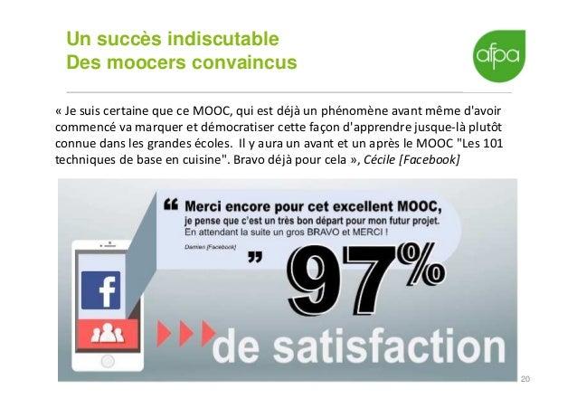 20 Un succès indiscutable Des moocers convaincus « Je suis certaine que ce MOOC, qui est déjà un phénomène avant même d'av...