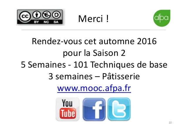 22 Merci ! Rendez-vous cet automne 2016 pour la Saison 2 5 Semaines - 101 Techniques de base 3 semaines – Pâtisserie www.m...