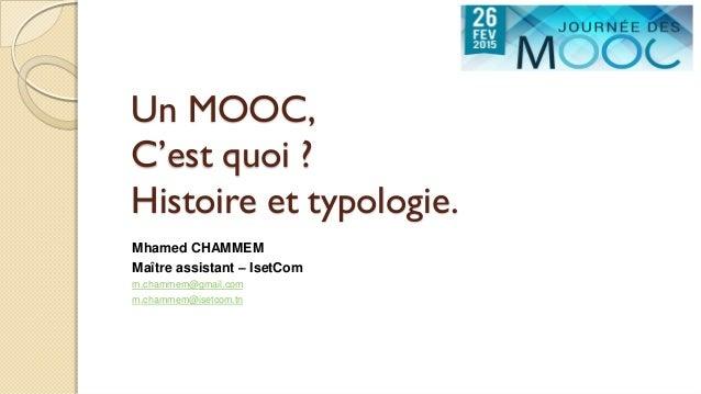 Un MOOC, C'est quoi ? Histoire et typologie. Mhamed CHAMMEM Maître assistant – IsetCom m.chammem@gmail.com m.chammem@isetc...