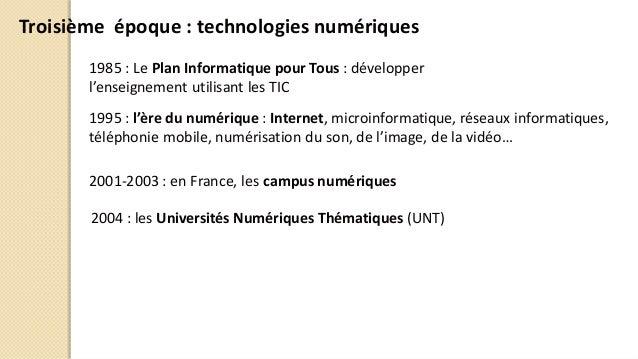 Troisième époque : technologies numériques 1985 : Le Plan Informatique pour Tous : développer l'enseignement utilisant les...