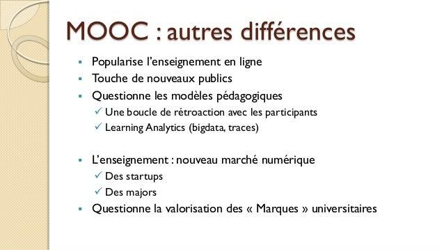 MOOC : autres différences  Popularise l'enseignement en ligne  Touche de nouveaux publics  Questionne les modèles pédag...