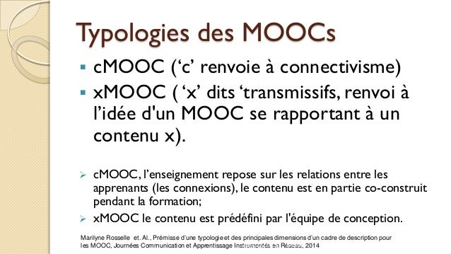 Typologies des MOOCs  cMOOC ('c' renvoie à connectivisme)  xMOOC ( 'x' dits 'transmissifs, renvoi à l'idée d'un MOOC se ...