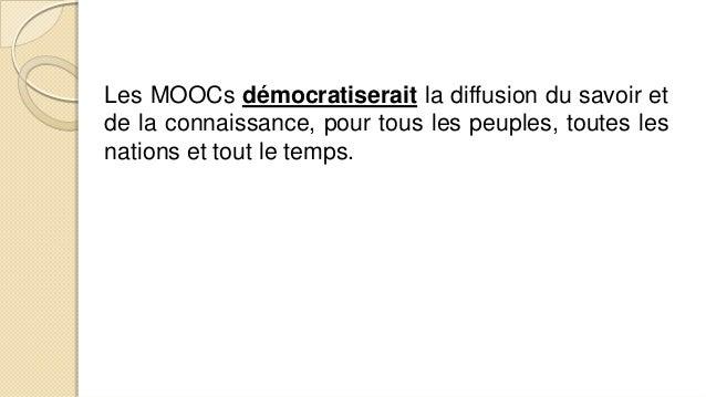 Les MOOCs démocratiserait la diffusion du savoir et de la connaissance, pour tous les peuples, toutes les nations et tout ...