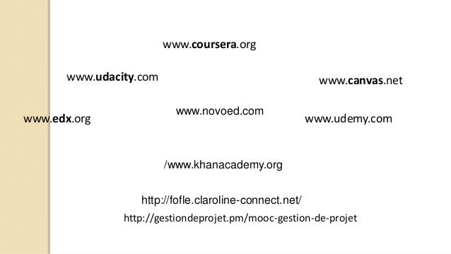 www.coursera.org www.udacity.com www.edx.org www.udemy.com www.canvas.net http://gestiondeprojet.pm/mooc-gestion-de-projet...