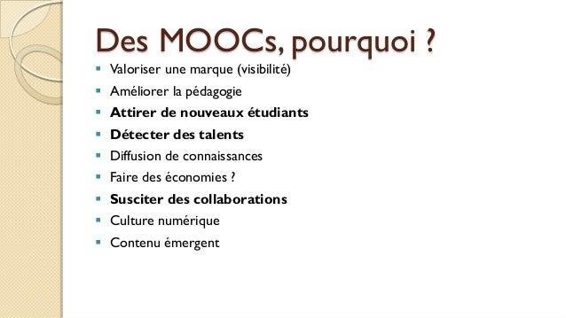 Des MOOCs, pourquoi ?  Valoriser une marque (visibilité)  Améliorer la pédagogie  Attirer de nouveaux étudiants  Détec...