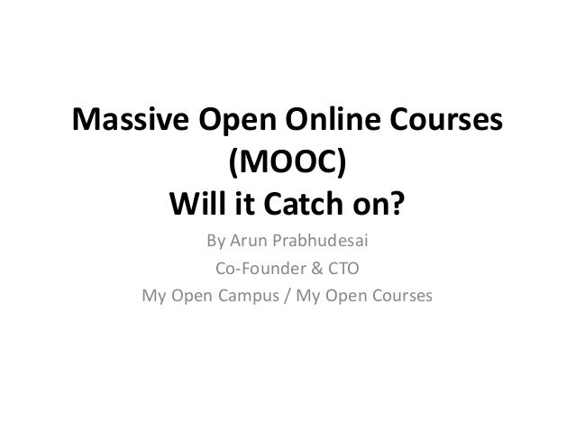 Massive Open Online Courses          (MOOC)      Will it Catch on?          By Arun Prabhudesai           Co-Founder & CTO...
