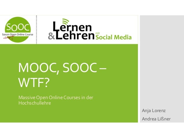 MOOC, SOOC – WTF? Massive Open Online Courses in der Hochschullehre Anja Lorenz Andrea Lißner