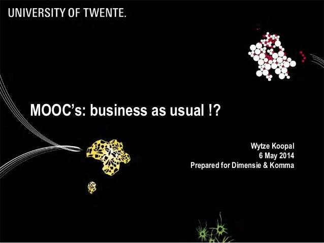 MOOC's: business as usual !? Wytze Koopal 6 May 2014 Prepared for Dimensie & Komma