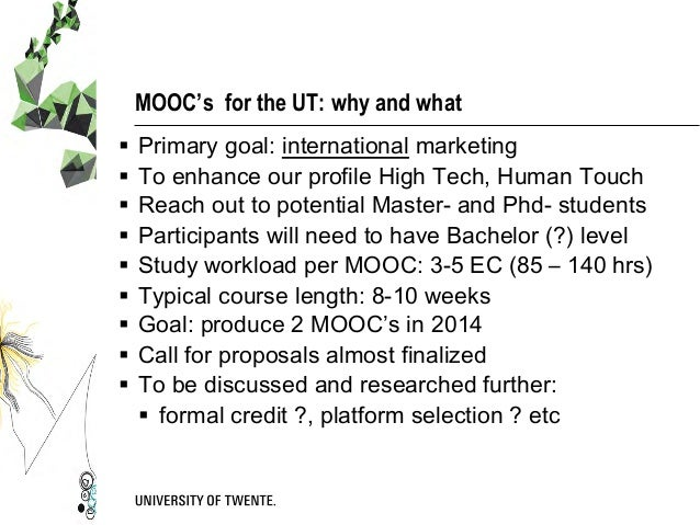 MOOC's for the UT: why and what § Primary goal: international marketing § To enhance our profile High Tech, Human Touc...