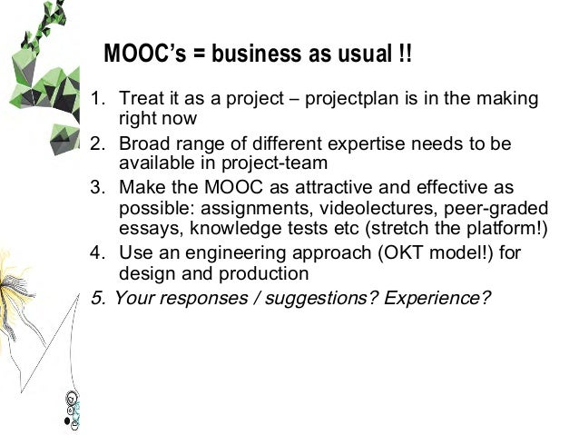 MOOC's = business as usual !! 1. Treat it as a project – projectplan is in the making right now 2. Broad range of differ...
