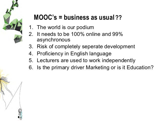 MOOC's = business as usual?? 1. The world is our podium 2. It needs to be 100% online and 99% asynchronous 3. Risk of c...