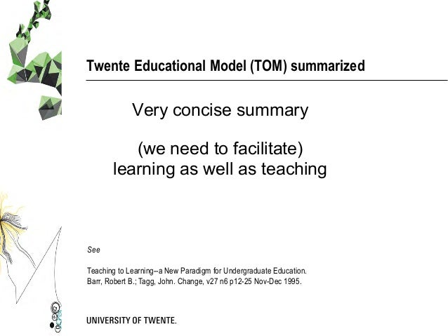 Twente Educational Model (TOM) summarized Very concise summary (we need to facilitate) learning as well as teaching See Te...