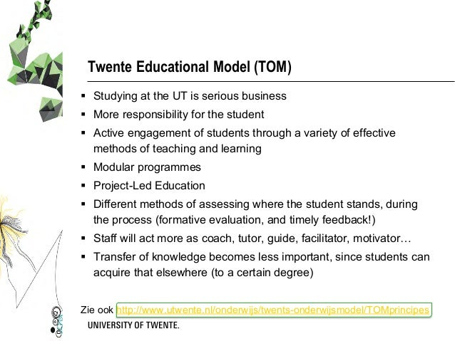 Twente Educational Model (TOM) § Studying at the UT is serious business § More responsibility for the student § Acti...