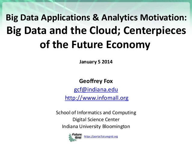 https://portal.futuregrid.org Big Data Applications & Analytics Motivation: Big Data and the Cloud; Centerpieces of the Fu...