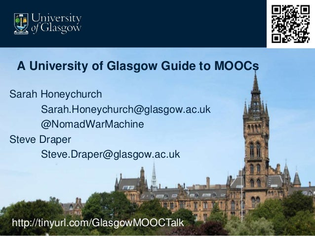 A University of Glasgow Guide to MOOCs Sarah Honeychurch Sarah.Honeychurch@glasgow.ac.uk @NomadWarMachine Steve Draper Ste...
