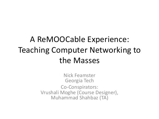 A ReMOOCable Experience: Teaching Computer Networking to the Masses Nick Feamster Georgia Tech Co-Conspirators: Vrushali M...