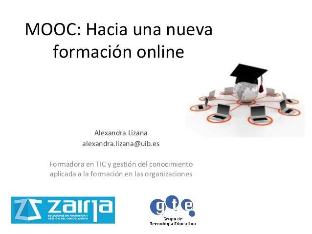 MOOC: Hacia una nueva formación online Alexandra Lizana alexandra.lizana@uib.es  Formadora en TIC...