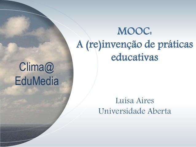 Clima@ EduMedia MOOC: A (re)invenção de práticas educativas Luísa Aires Universidade Aberta